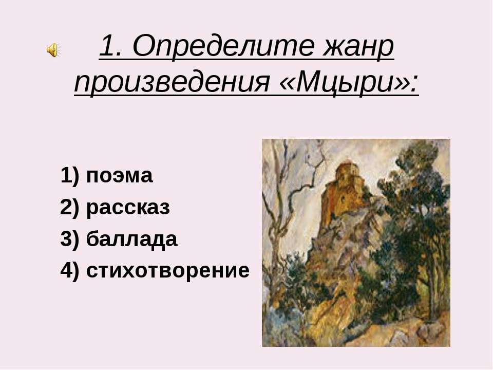 1. Определите жанр произведения «Мцыри»: 1) поэма 2) рассказ 3) баллада 4) ст...