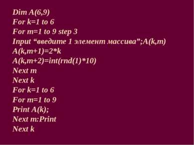 """Dim A(6,9) For k=1 to 6 For m=1 to 9 step 3 Input """"введите 1 элемент массива""""..."""