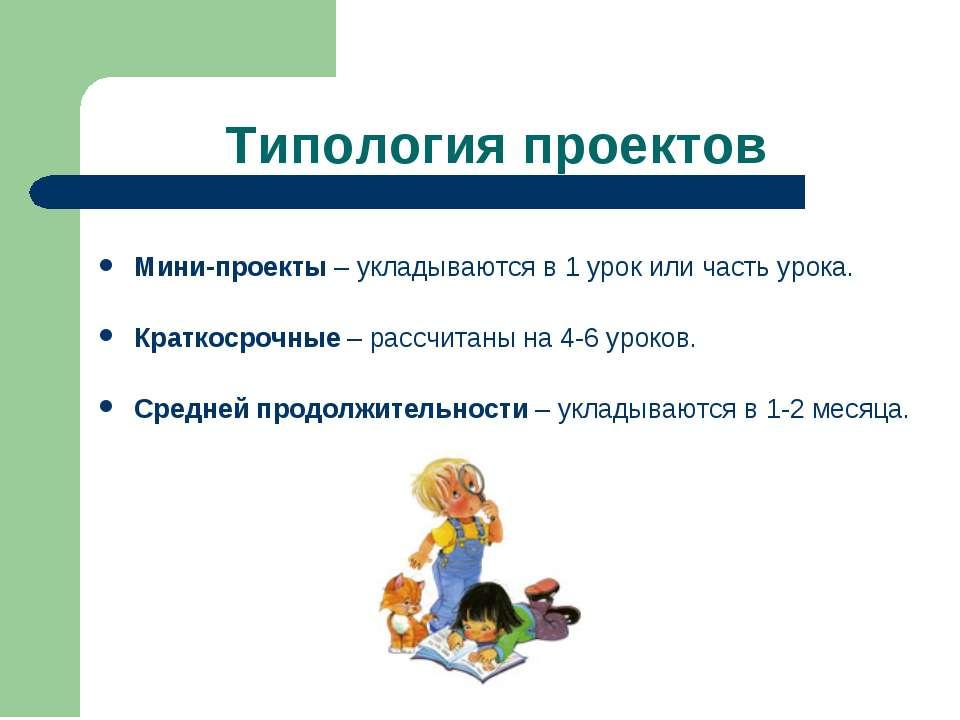 Типология проектов Мини-проекты – укладываются в 1 урок или часть урока. Крат...