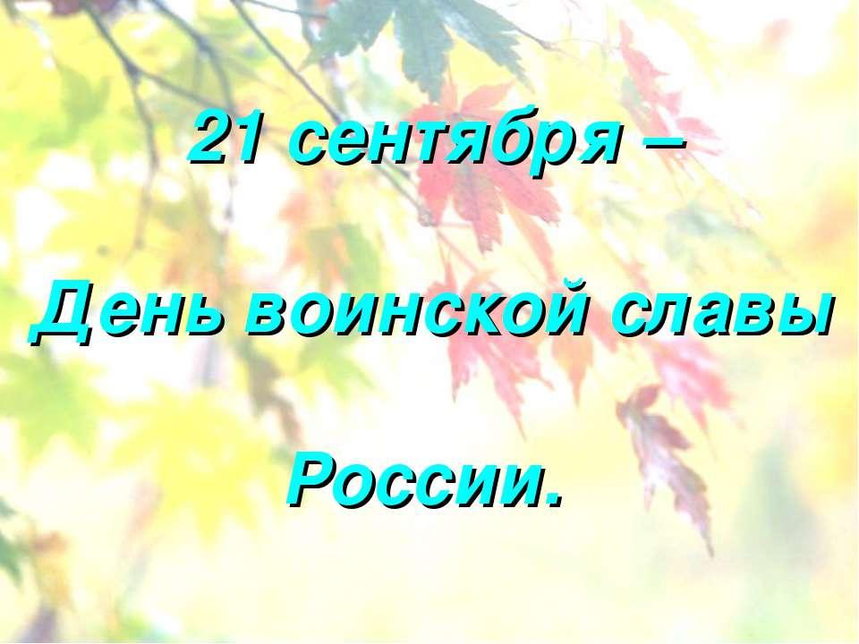 21 сентября – День воинской славы России.