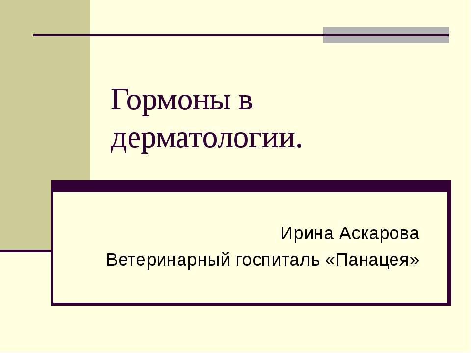 Гормоны в дерматологии. Ирина Аскарова Ветеринарный госпиталь «Панацея»