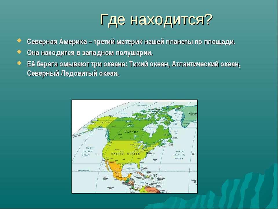 Где находится? Северная Америка – третий материк нашей планеты по площади. Он...
