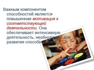 Важным компонентом способностей является повышенная мотивация к соответствующ...