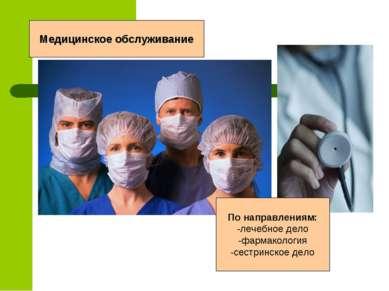 Медицинское обслуживание По направлениям: -лечебное дело -фармакология -сестр...