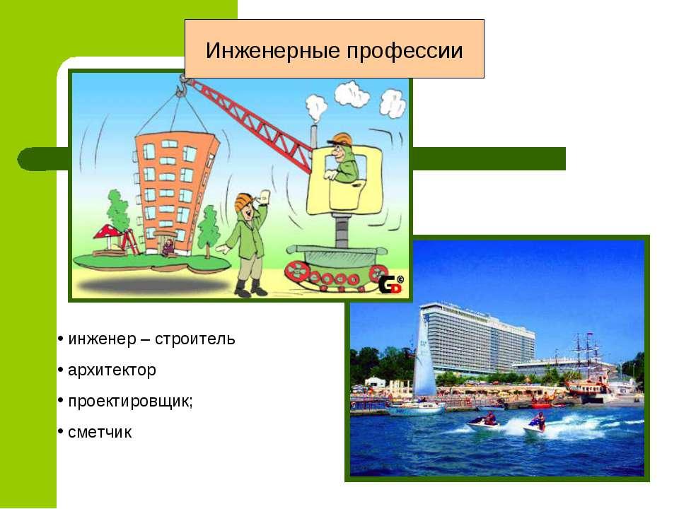 Инженерные профессии инженер – строитель архитектор проектировщик; сметчик