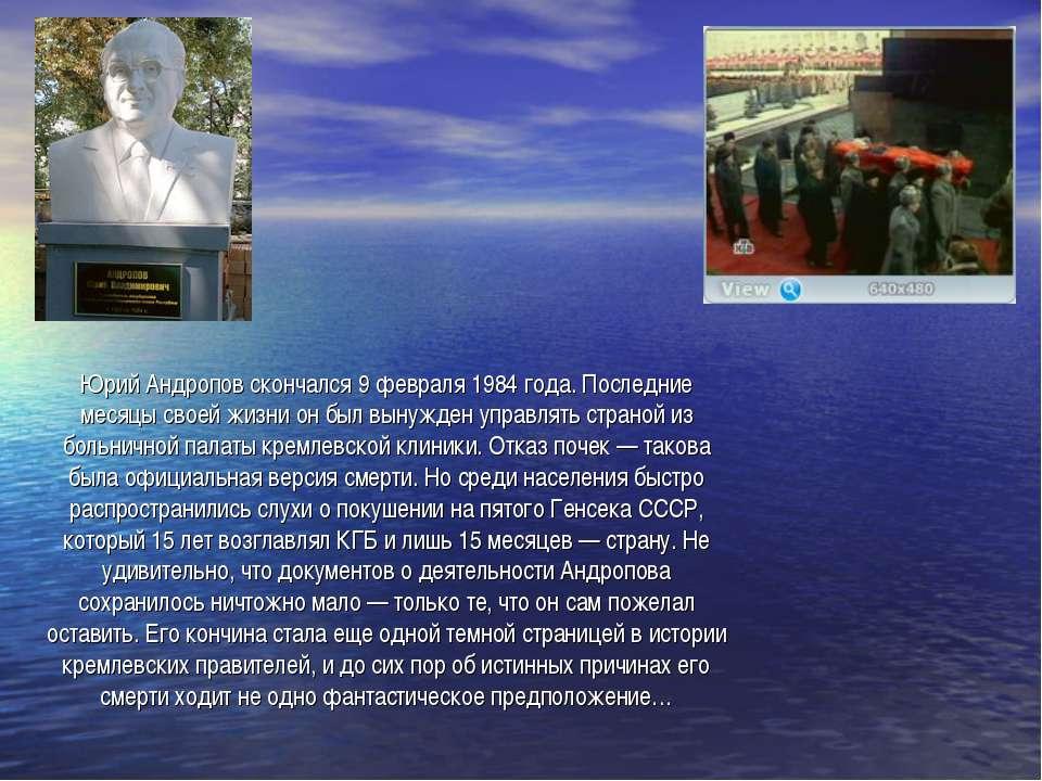 Юрий Андропов скончался 9 февраля 1984 года. Последние месяцы своей жизни он ...