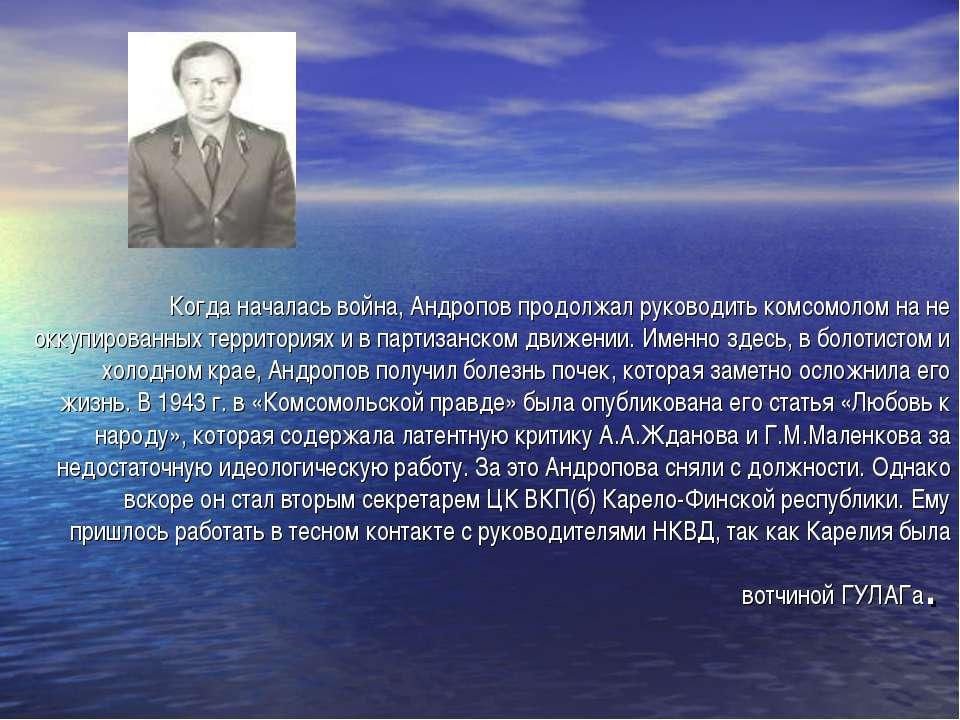 Когда началась война, Андропов продолжал руководить комсомолом на не оккупиро...
