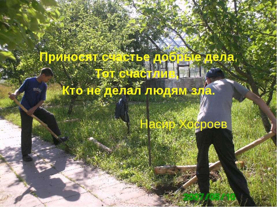 Приносят счастье добрые дела, Тот счастлив, Кто не делал людям зла. Насир Хос...