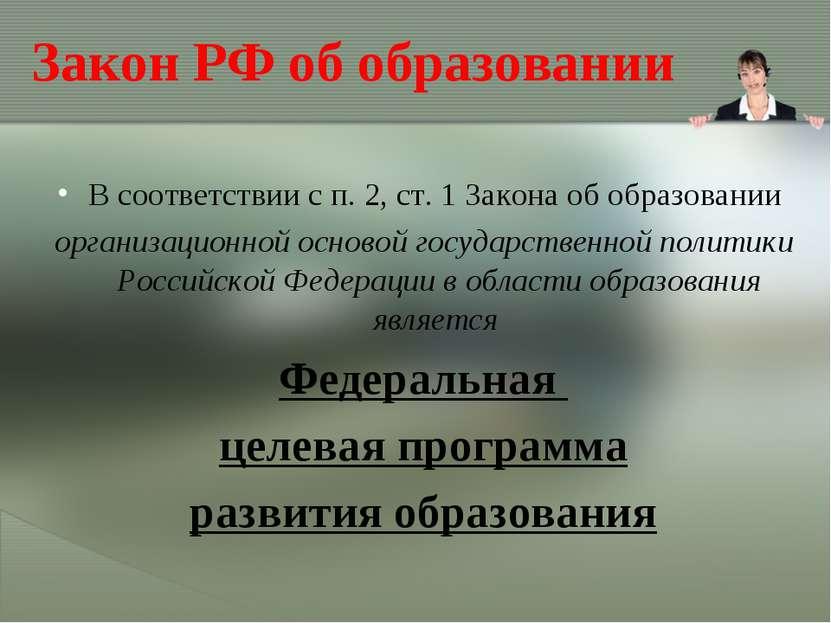 Закон РФ об образовании В соответствии с п. 2, ст. 1 Закона об образовании ор...