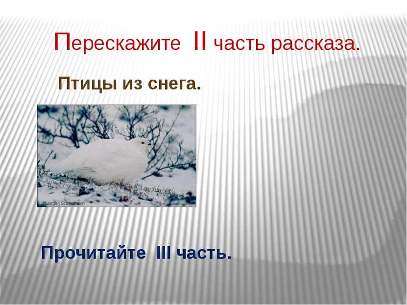 Перескажите II часть рассказа. Птицы из снега. Прочитайте III часть.