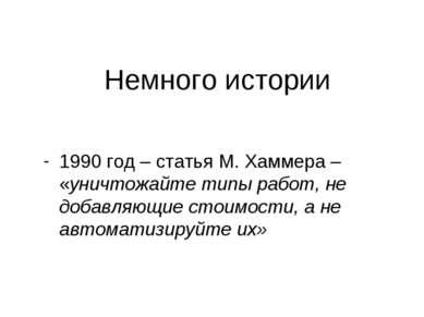 Немного истории 1990 год – статья М. Хаммера – «уничтожайте типы работ, не до...