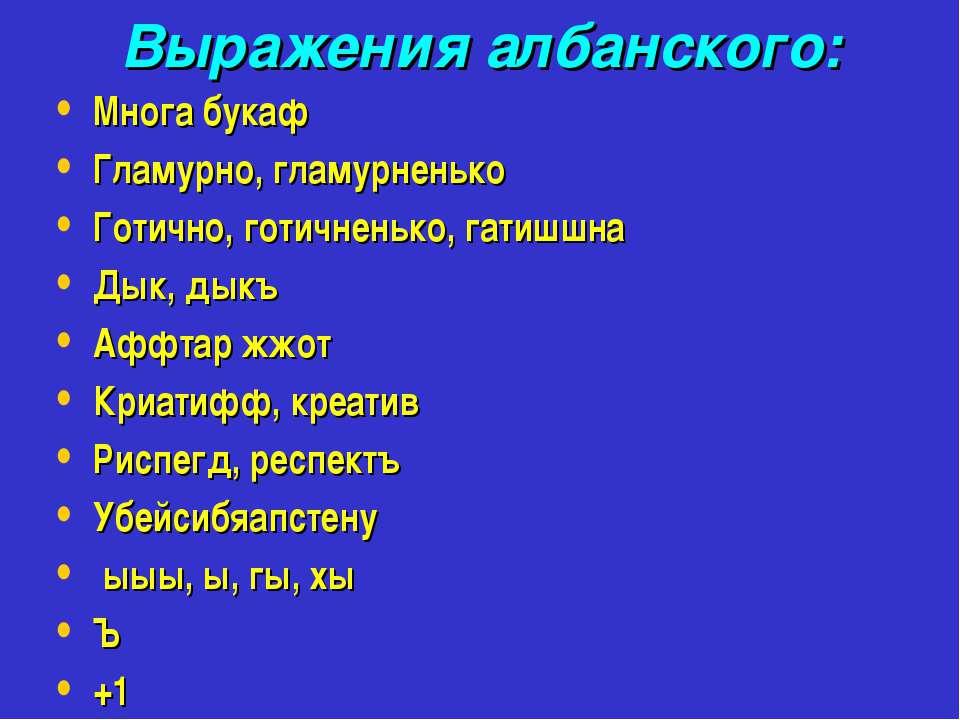Выражения албанского: Многа букаф Гламурно, гламурненько Готично, готичненько...