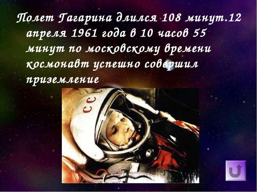 Полет Гагарина длился 108 минут.12 апреля 1961 года в 10 часов 55 минут по мо...