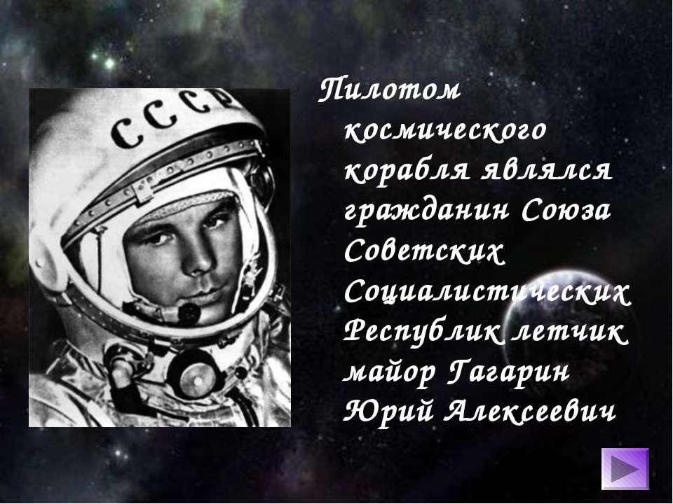 Пилотом космического корабля являлся гражданин Союза Советских Социалистическ...