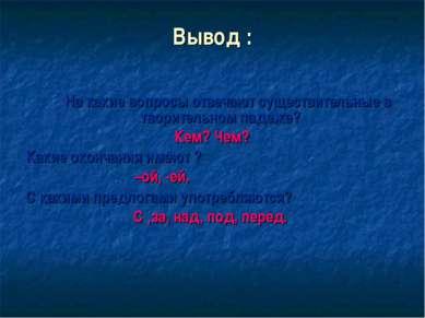 Вывод : На какие вопросы отвечают существительные в творительном падеже? Кем?...