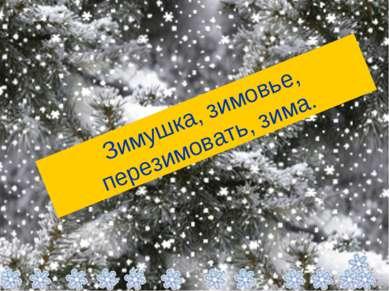 Зимушка, зимовье, перезимовать, зима.