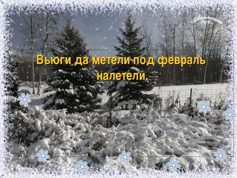 Вьюги да метели под февраль налетели.
