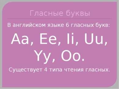 Гласные буквы В английском языке 6 гласных букв: Aa, Ee, Ii, Uu, Yy, Oo. Суще...