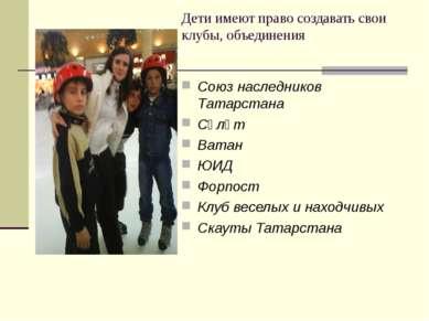 Дети имеют право создавать свои клубы, объединения Союз наследников Татарстан...