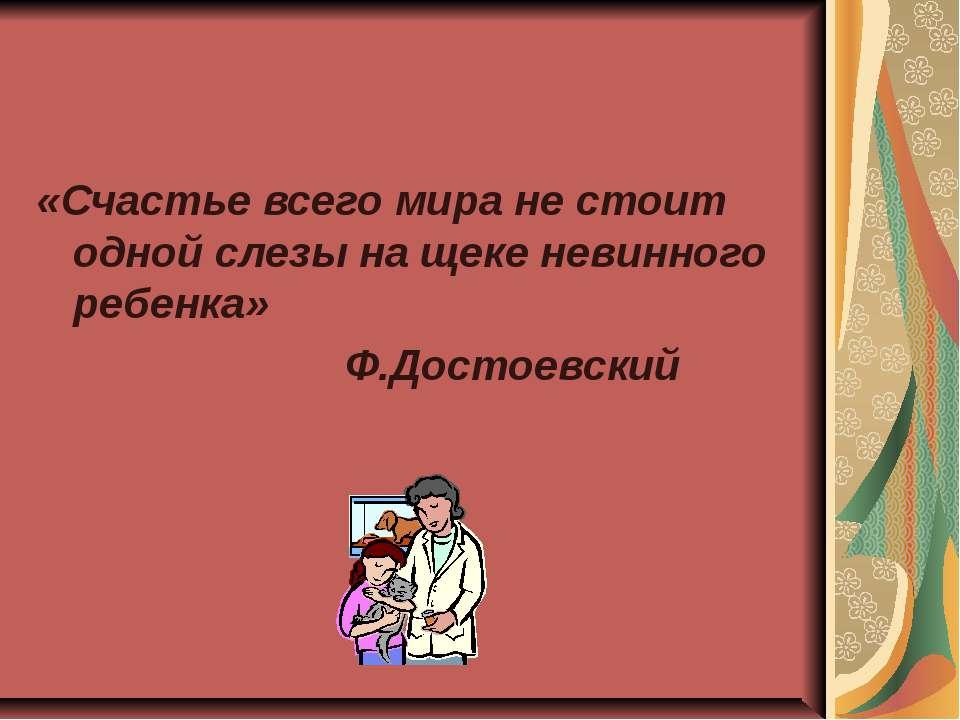 «Счастье всего мира не стоит одной слезы на щеке невинного ребенка» Ф.Достоев...