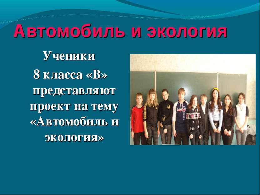 Автомобиль и экология Ученики 8 класса «В» представляют проект на тему «Автом...
