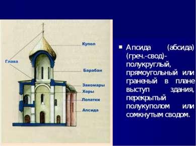 Апсида (абсида) (греч.-свод)- полукруглый, прямоугольный или граненый в плане...