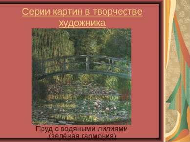 Серии картин в творчестве художника Пруд с водяными лилиями (зелёная гармония)