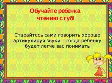 Старайтесь сами говорить хорошо артикулируя звуки – тогда ребенку будет легче...