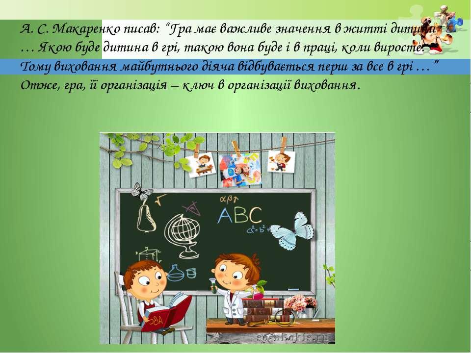"""А. С. Макаренко писав: """"Гра має важливе значення в житті дитини … Якою буде д..."""