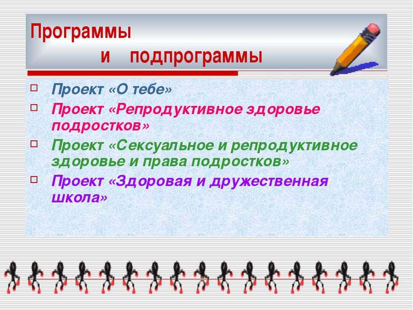 Программы и подпрограммы Проект «О тебе» Проект «Репродуктивное здоровье подр...
