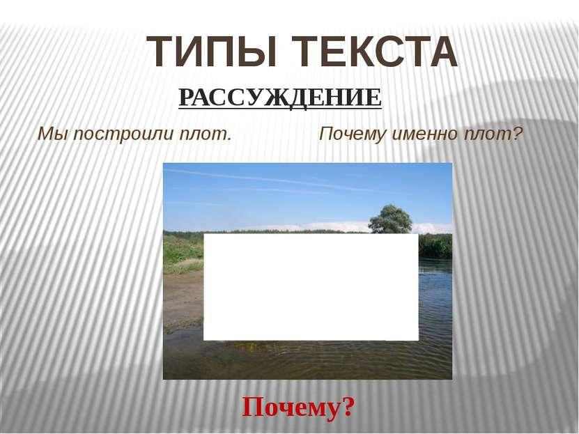 ТИПЫ ТЕКСТА Мы построили плот. Почему именно плот? Почему? РАССУЖДЕНИЕ