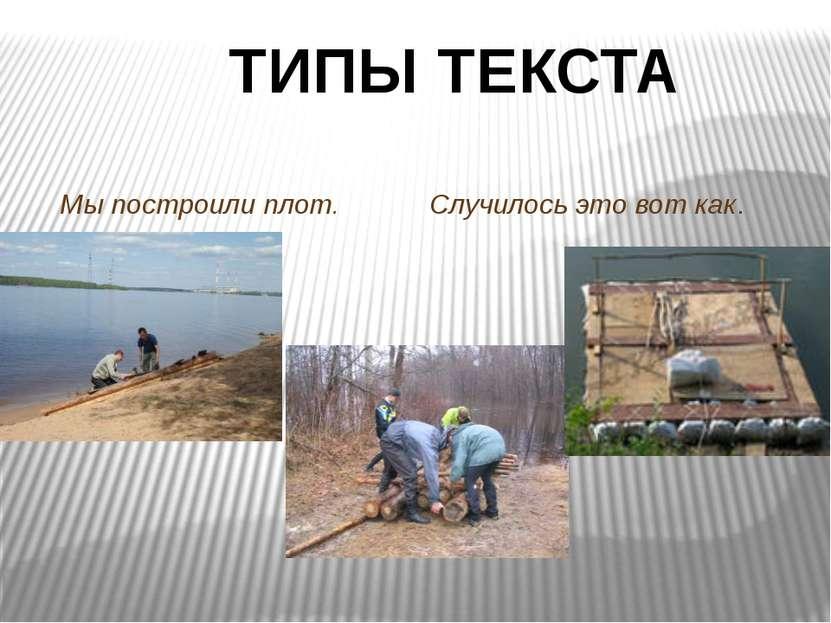 ТИПЫ ТЕКСТА Мы построили плот. Случилось это вот как.