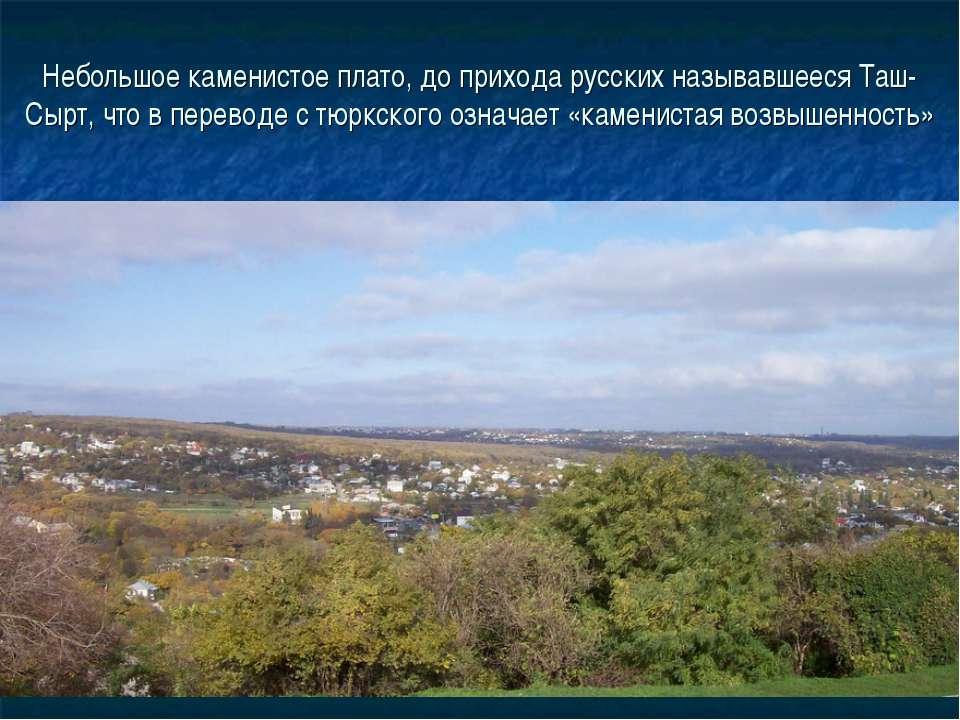 Небольшое каменистое плато, до прихода русских называвшееся Таш-Сырт, что в п...