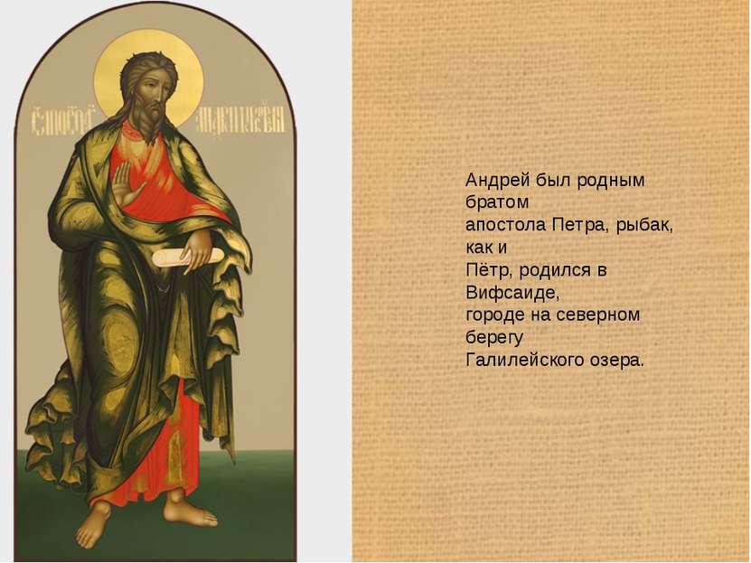 Андрей был родным братом апостола Петра, рыбак, как и Пётр, родился в Вифсаид...