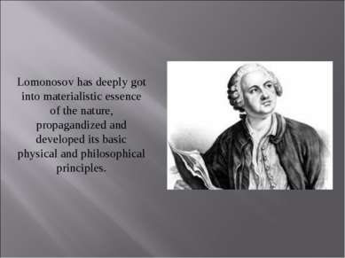 Lomonosov has deeply got into materialistic essence of the nature, propagandi...