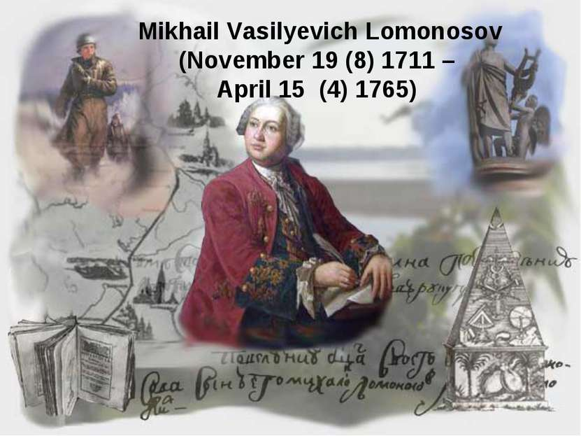 Mikhail Vasilyevich Lomonosov (November 19 (8) 1711 – April 15 (4) 1765)