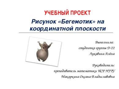УЧЕБНЫЙ ПРОЕКТ Рисунок «Бегемотик» на координатной плоскости Выполнила: студе...