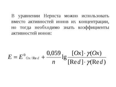 В уравнении Нернста можно использовать вместо активностей ионов их концентрац...