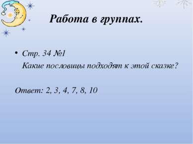 Работа в группах. Стр. 34 №1 Какие пословицы подходят к этой сказке? Ответ: 2...
