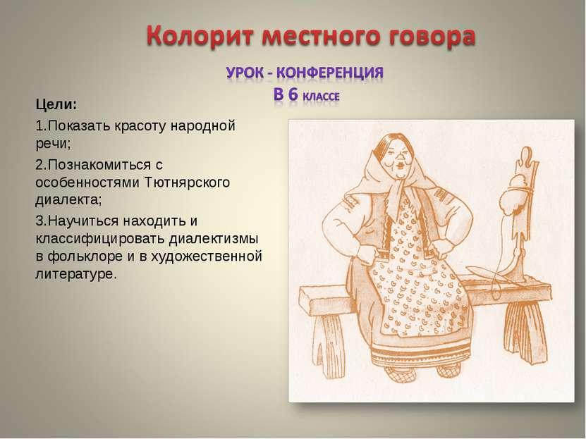 Цели: Показать красоту народной речи; Познакомиться с особенностями Тютнярско...