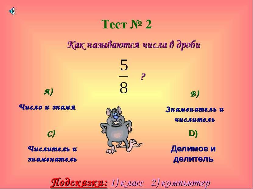 Тест № 2 Как называются числа в дроби ? А) Число и знамя В) Знаменатель и чис...