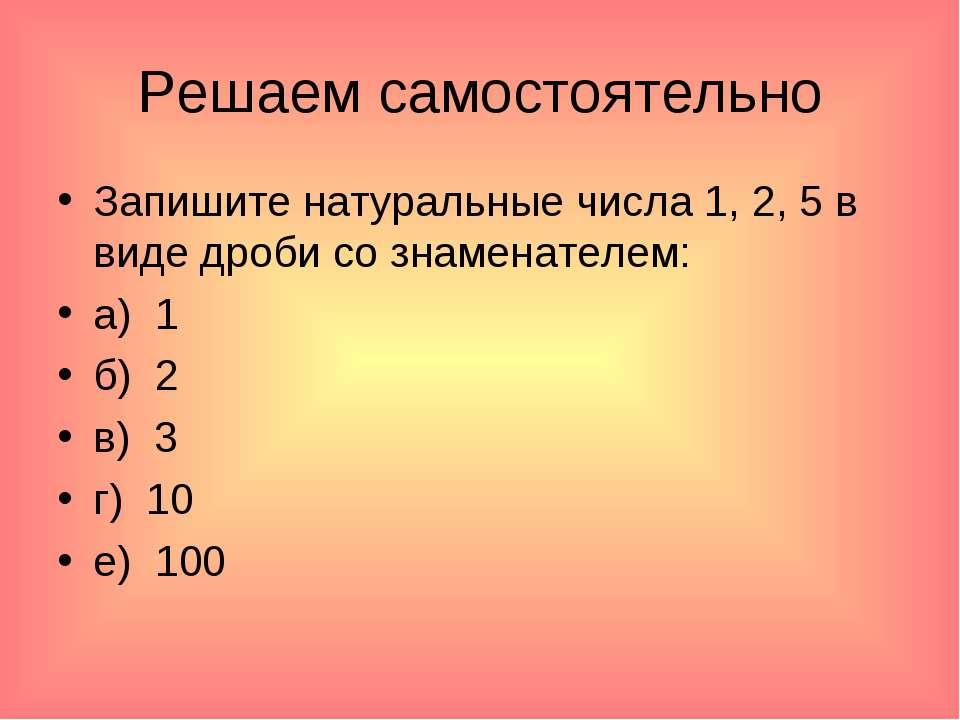 Решаем самостоятельно Запишите натуральные числа 1, 2, 5 в виде дроби со знам...