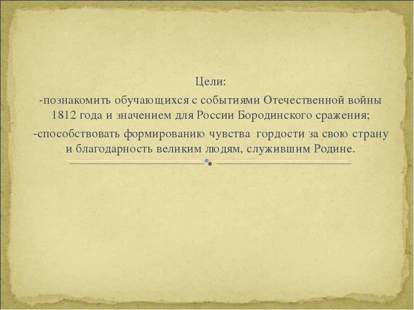 Цели: -познакомить обучающихся с событиями Отечественной войны 1812 года и зн...