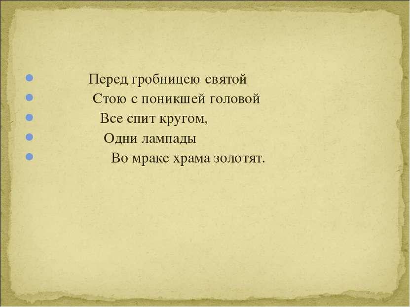 Перед гробницею святой Стою с поникшей головой Все спит кругом, Одни лампады ...