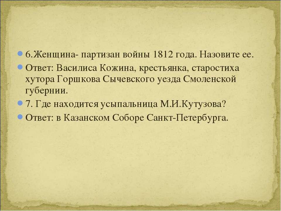 6.Женщина- партизан войны 1812 года. Назовите ее. Ответ: Василиса Кожина, кре...
