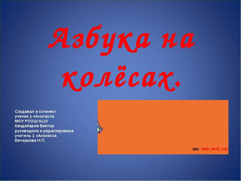 Азбука на колёсах. Создавал и сочинял ученик 1 «А»класса МОУ РСОШ №10 Кандаба...
