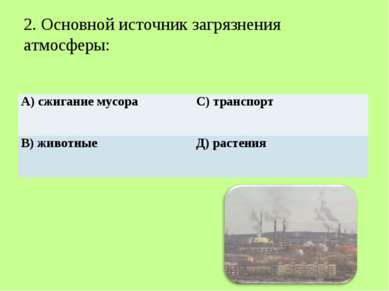 2. Основной источник загрязнения атмосферы: А) сжигание мусора С) транспорт В...