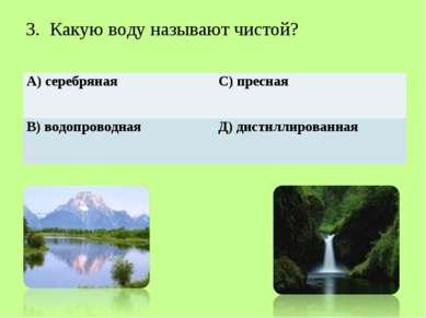 3. Какую воду называют чистой? А) серебряная С) пресная В) водопроводная Д) д...