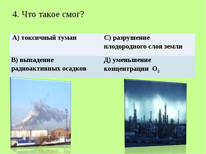 4. Что такое смог? А) токсичный туман С) разрушение плодородного слоя земли В...