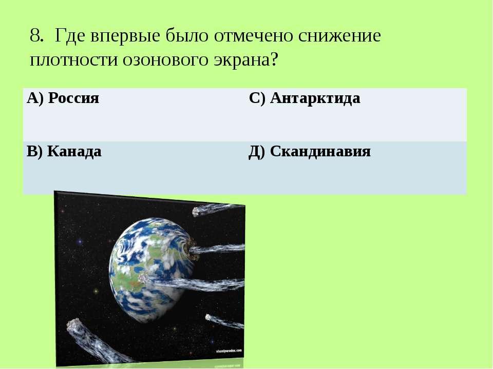 8. Где впервые было отмечено снижение плотности озонового экрана? А) Россия...